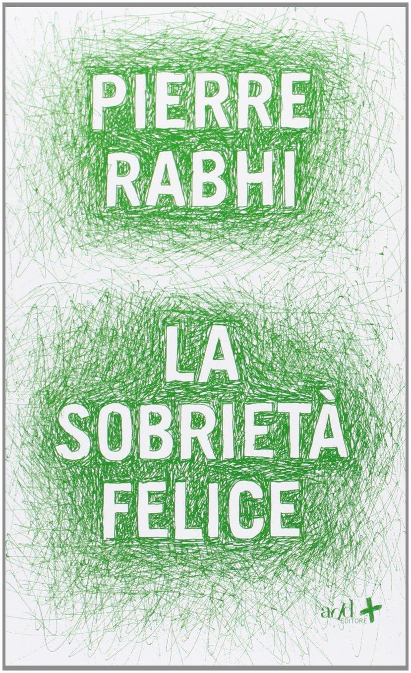 La sobrietà felice Copertina flessibile – 26 set 2013 Pierre Rabhi A. Maestrini ADD Editore 8867830279