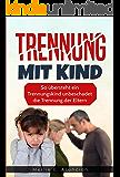 Trennung mit Kind: So übersteht ein Trennungskind unbeschadet die Trennung der Eltern (German Edition)