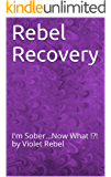 Rebel Recovery: I'm Sober...Now What !?! by Violet Rebel