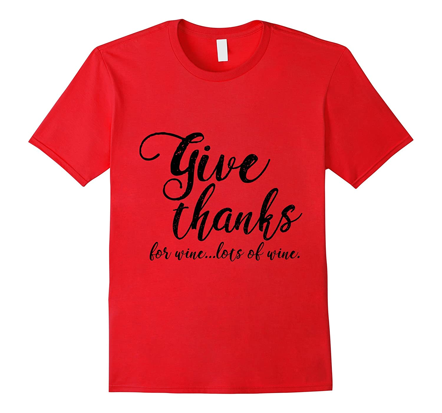 Give Thanks For Wine Lots Of Wine T-Shirt, Thanksgiving Gift-T-Shirt