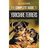 The Complete Guide to Yorkshire Terriers: Learn Everything about How to Find, Train, Raise, Feed, Groom, and Love your new Yo