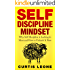 Self Discipline Mindset: Why Self Discipline Is Lacking In Most And How To Unleash It Now (Habits, Willpower, Confidence, Emotional Intelligence Book 1)