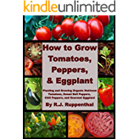 How to Grow Tomatoes, Peppers, and Eggplant: Planting and Growing Organic Heirloom Tomatoes, Sweet Bell Peppers, Chili…