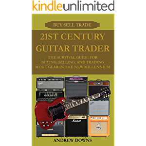 21st Century Guitar Trader: The Survival Guide For Buying, Selling, And Trading Music Gear In The New Millennium