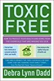 Toxic Free: How to Protect Your Health and Home from the Chemicals that are Making You Sick