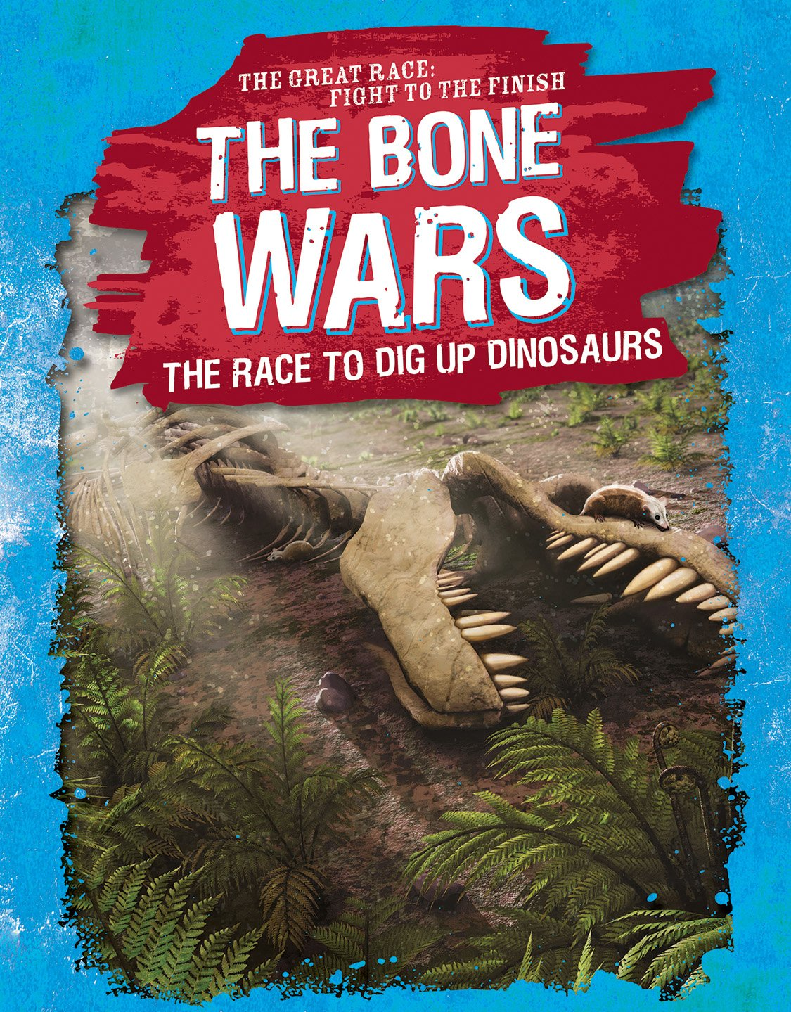 The Bone Wars: The Race to Dig Up Dinosaurs (Great Race: Fight to the Finish)