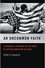 An Uncommon Faith: A Pragmatic Approach to the Study of African American Religion (George H. Shriver Lecture Series in Religion in American History Ser. Book 8) Kindle Edition