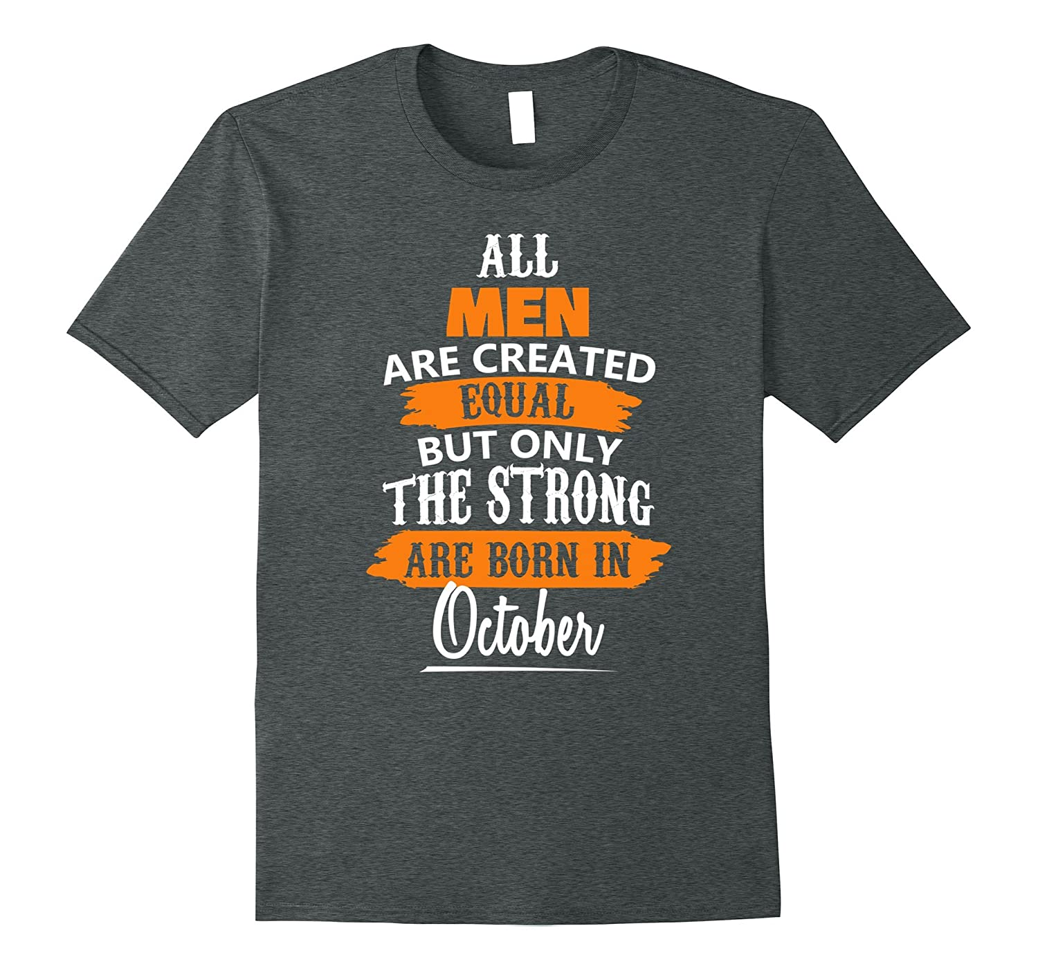 Men Are Created Equal Only The Strong Born in October Shirt-FL