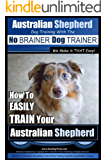Australian Shepherd Dog Training with the ~ No BRAINER Dog TRAINER ~ We Make it THAT Easy!: How to EASILY TRAIN Your Australian Shepherd (Australian Shepherd Training Book 1)