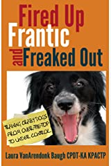 Fired Up, Frantic, and Freaked Out: Training Crazy Dogs from Over the Top to Under Control (Training Great Dogs) Kindle Edition