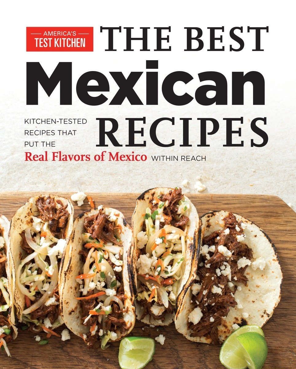 Best Mexican Recipes Kitchen Tested Recipes Put The Real Flavors Of Mexico Within Reach Amazon Co Uk America S Test Kitchen 9781936493975 Books