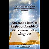 Aprende a leer los Registros Akáshicos de la mano de los ¡Ángeles!: Descubre la historia de tu alma, desde su primera encarnación hasta hoy