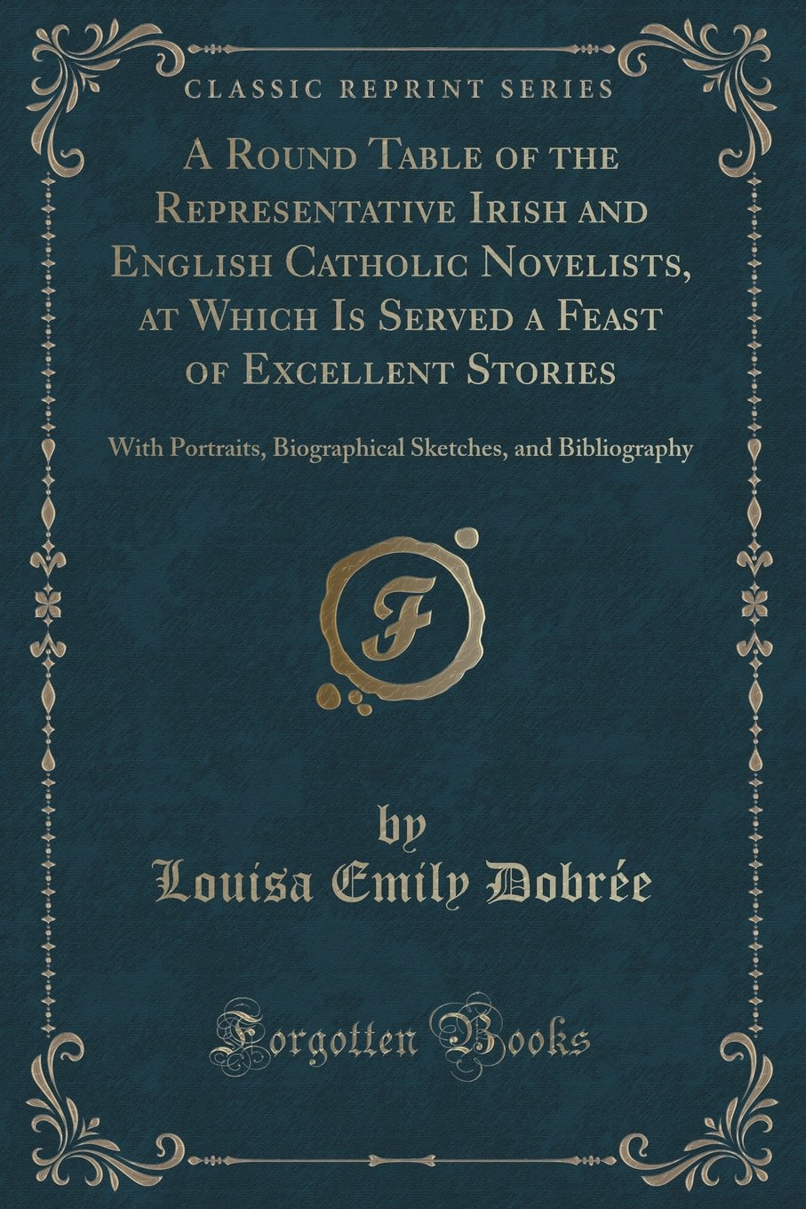 A Round Table of the Representative Irish and English Catholic Novelists, at Which Is Served a Feast of Excellent Stories: With Portraits, Biographical Sketches, and Bibliography (Classic Reprint) ebook