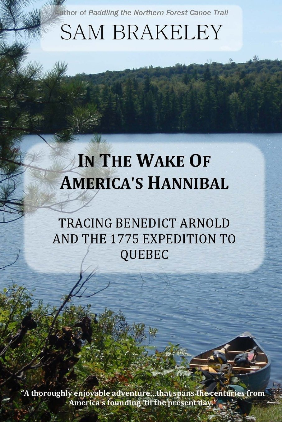 In the Wake of America's Hannibal: Tracing Benedict Arnold and the 1775 Expedition to Quebec by Canoe