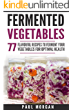 Fermented Vegetables: 77 Flavorful Recipes to Ferment Your Vegetables for Optimal Health