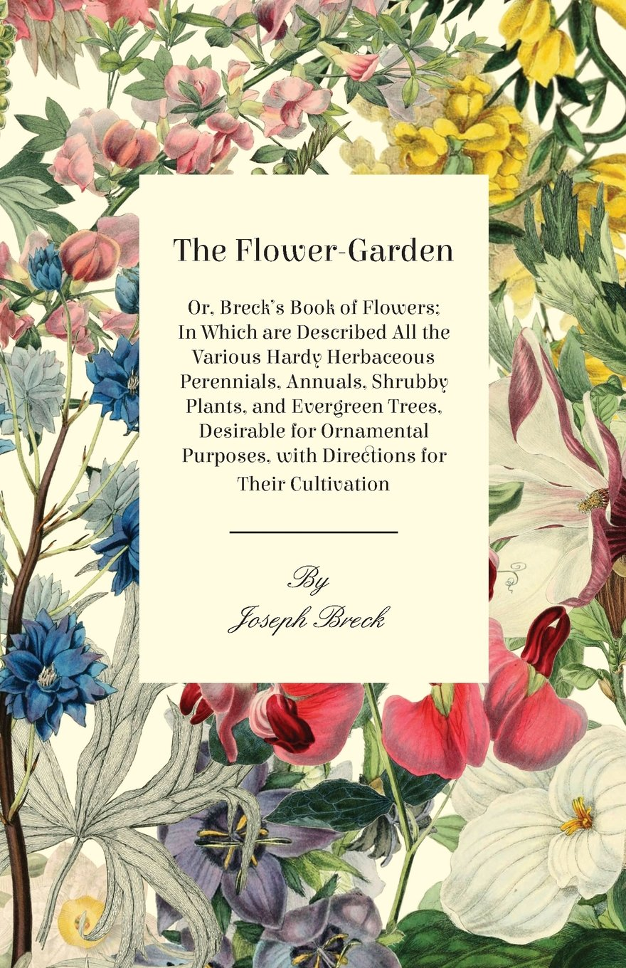 Read Online The Flower-Garden: Or, Breck's Book Of Flowers; In Which Are Described All The Various Hardy Herbaceous Perennials, Annuals, Shrubby Plants, And ... With Directions For Their Cultivation PDF