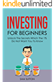 Investing for Beginners: Unlock The Secrets Which The 1% Do Not Want You To Know