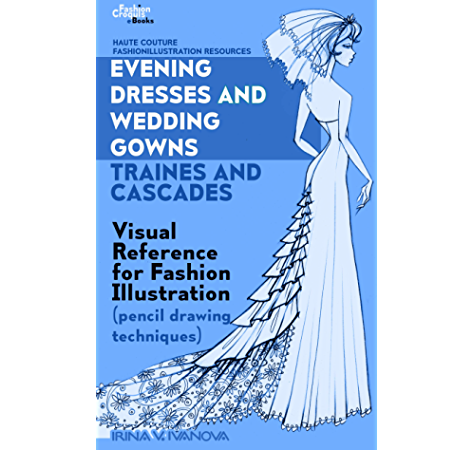 Amazon Com Evening Dresses And Wedding Gowns Trains And Cascades Visual Reference For Fashion Illustration Pencil Drawing Techniques Haute Couture Fashionillustration Resources Book 4 Ebook Ivanova Irina Kindle Store
