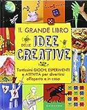 Il grande libro delle idee creative. Tantissimi giochi, esperimenti e attività per divertirsi all'aperto e in casa. Ediz. illustrata