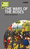 A Short History of the Wars of the Roses (I.B. Tauris Short Histories)