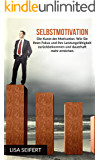 Selbstmotivation: Die Kunst der Motivation. Wie Sie ihren Fokus und ihre Leistungsfähigkeit zurückbekommen und dauerhaft mehr erreichen. (Selbstmotivation, Motivation, Fokus)