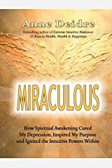 Miraculous: How Spiritual Awakening Cured My Depression, Inspired My Purpose, and Ignited the Intuitive Powers Within