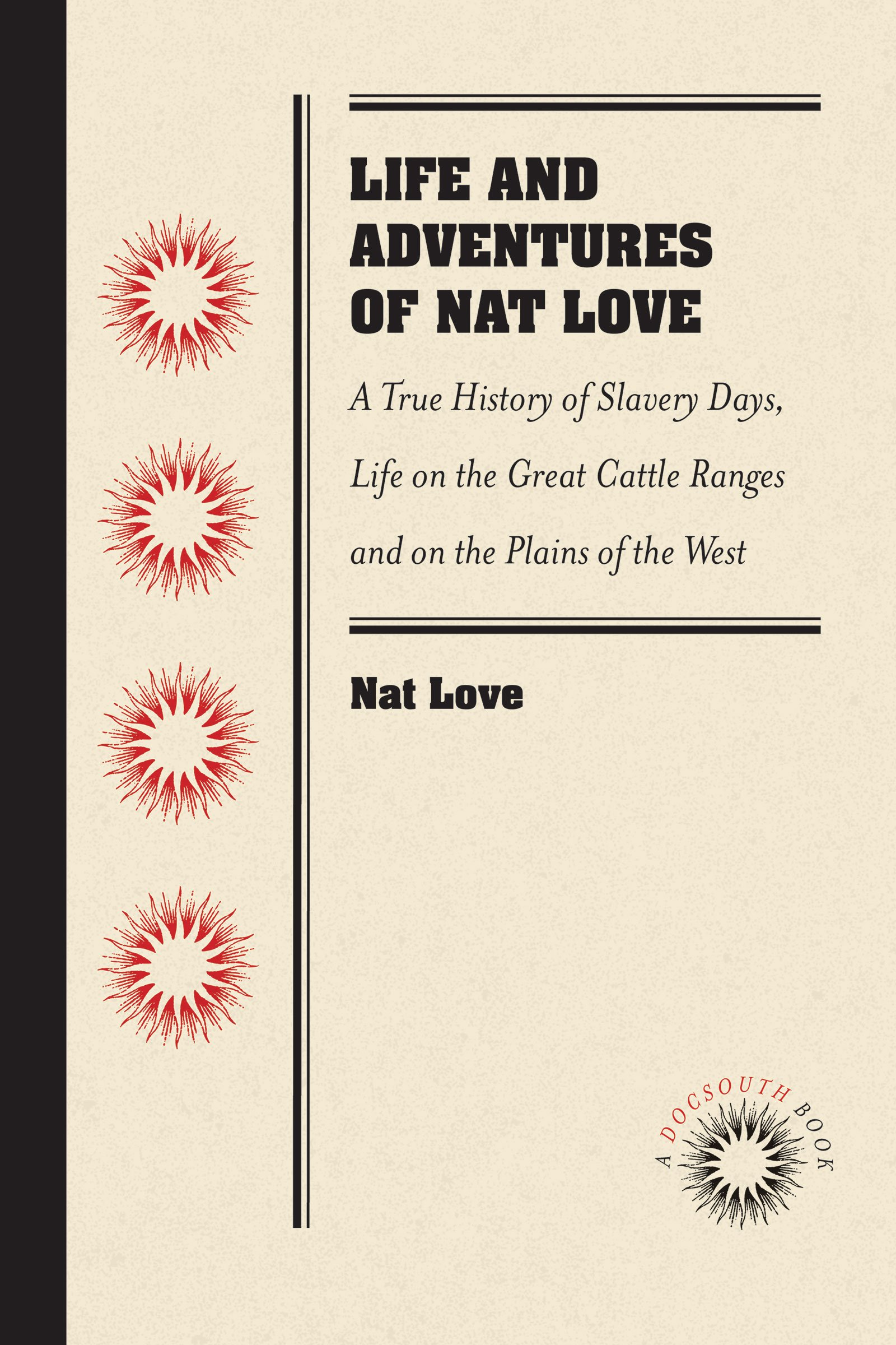 """Read Online Life and Adventures of Nat Love, Better Known in the Cattle Country as """"Deadwood Dick,"""" by Himself: A True History of Slavery Days, Life on the Great ... Facts, and Personal Experiences of the Author PDF"""