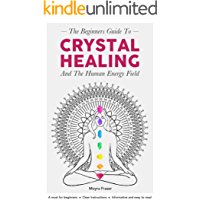 Crystal Healing: The Beginners Guide to Healing Crystals & The Human Energy Field (Chakras, Alternative and Holistic, Healing Stones, Body and Soul, Natural Remedies, Remedies for the Mind)