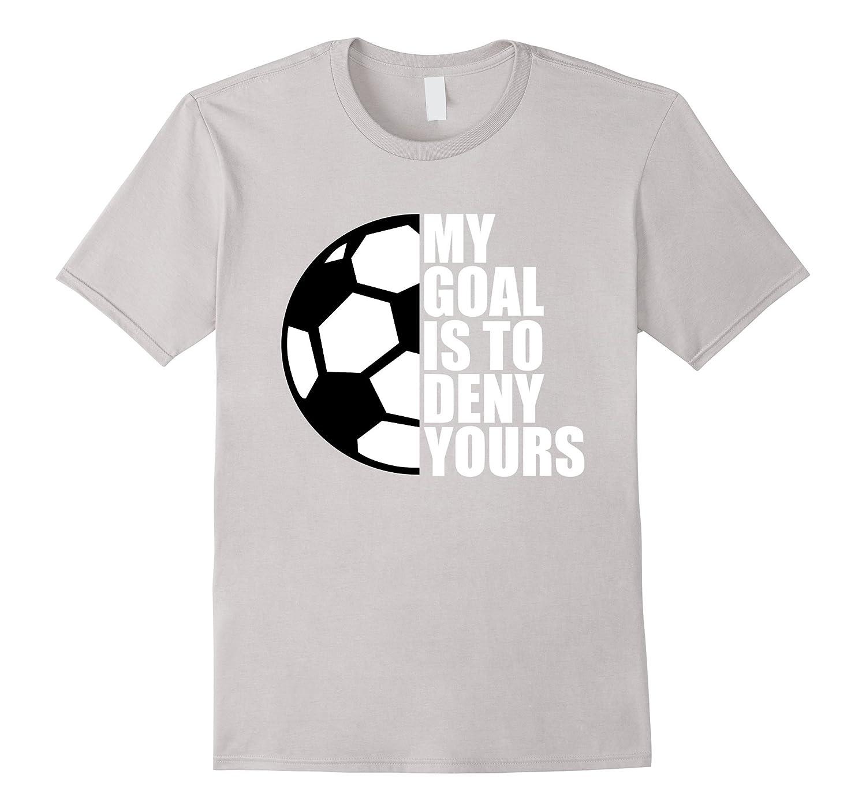 Design t shirt soccer -  My Goal Is To Deny Yours Soccer Goalie Gift Funny T Shirt Best Design