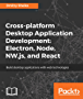Cross-platform Desktop Application Development: Electron, Node, NW.js, and React