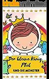 Der kleine König Phil und die Monster...: KINDERBUCH Kinderbücher FANTASY FÜR KINDER Märchen, Fabeln & Sagen, TIERE FÜR KINDER, Gute Nacht Geschichten, NATUR, Belletristik (Band 1) (German Edition)