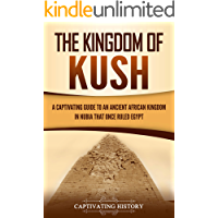 The Kingdom of Kush: A Captivating Guide to an Ancient African Kingdom in Nubia That Once Ruled Egypt