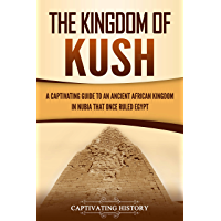 The Kingdom of Kush: A Captivating Guide to an Ancient African Kingdom in Nubia That Once Ruled Egypt (English Edition)
