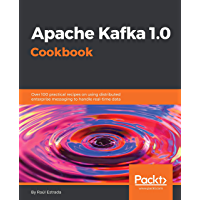 Apache Kafka 1.0 Cookbook: Over 100 practical recipes on using distributed enterprise messaging to handle real-time data