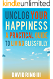 Unclog Your Happiness: A Practical Guide to Living Blissfully