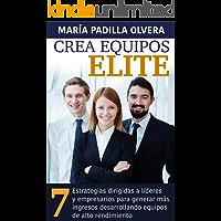 CREA EQUIPOS ELITE: 7 Estrategias dirigidas a líderes y empresarios para generar más ingresos desarrollando equipos de alto rendimiento