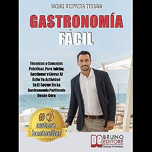 Gastronomía Fácil: Técnicas y Consejos Prácticos Para Iniciar, Gestionar y Llevar Al Éxito Tu Actividad En El Sector De…