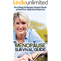 Menopause Survival Guide: How to Manage the Menopause Symptoms Naturally and Avoid Stress, Weight Gain and Depression