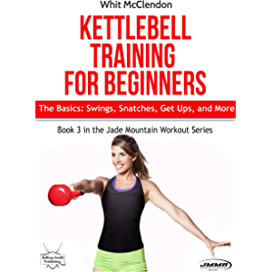Kettlebell Training for Beginners: The Basics: Swings, Snatches, Get Ups, and More (Jade Mountain Workout Series Book 3)