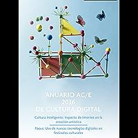 Anuario AC/E 2016 de cultura digital: Cultura inteligente: Impacto de Internet en la creación artística. Focus: Uso de nuevas tecnologías digitales en festivales culturales (Spanish Edition)