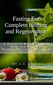 Fasting for Complete Healing and Regeneration: A Research Based Guide to Help You Heal Any Disease - Physical, Mental, or Spiritual