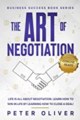 The Art Of Negotiation: Life is all about negotiation. Learn how to win in life by learning how to close a deal! (Business Success Book 5) Kindle Edition