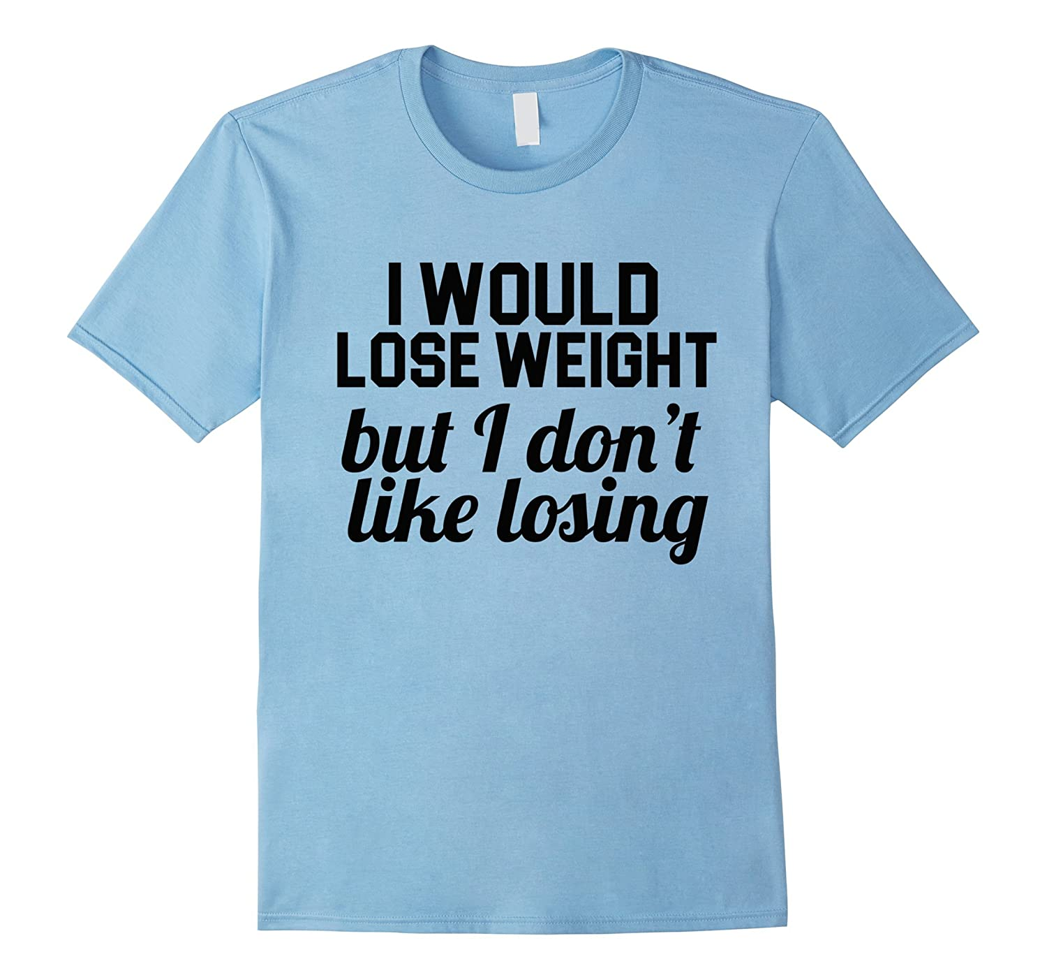 I Would Lose Weight, But I Don't Like Losing Funny T shirt-TH