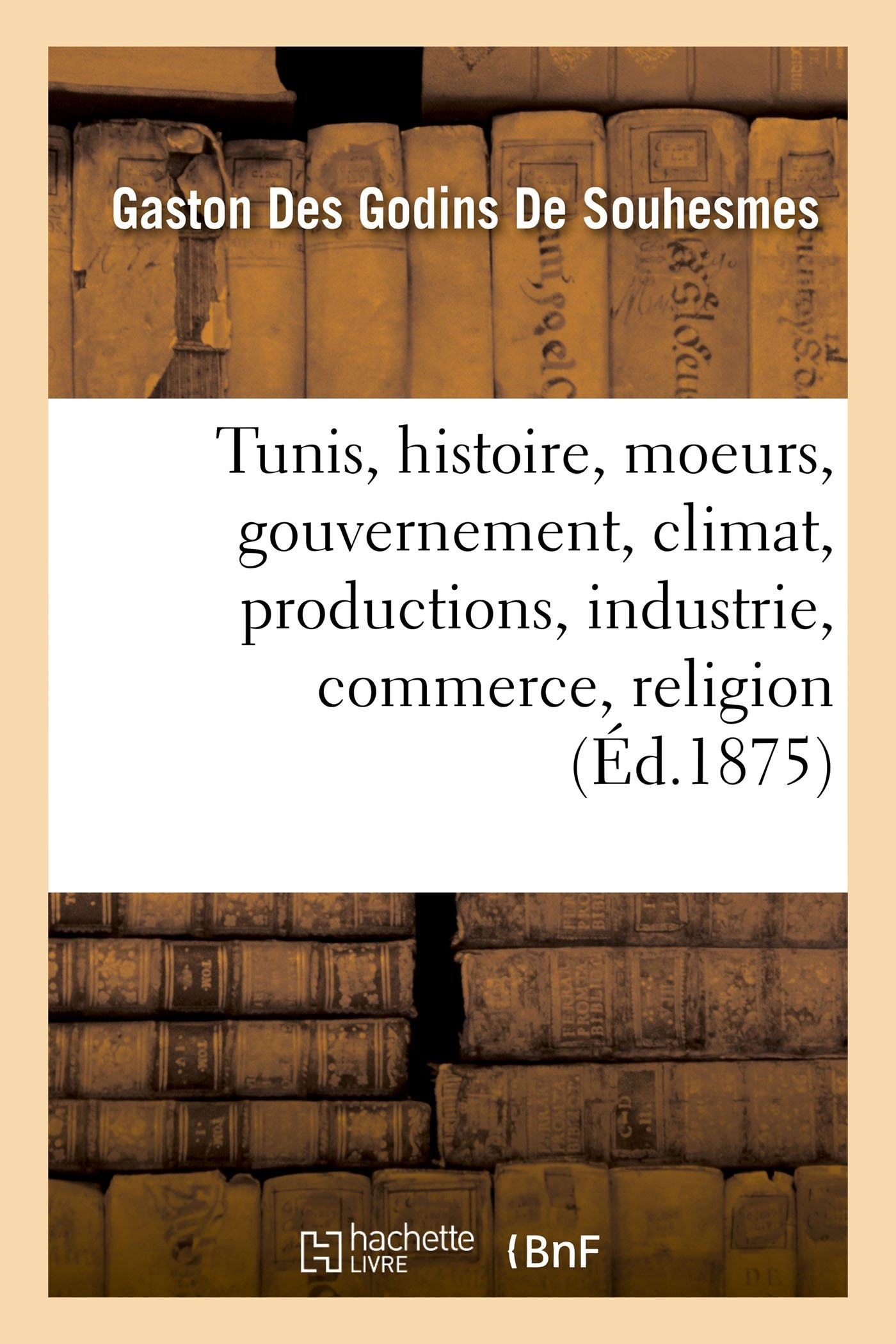 Download Tunis: Histoire, Moeurs, Gouvernement, Climat, Productions, Industrie, Commerce, Religion (French Edition) pdf epub