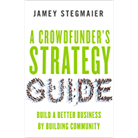A Crowdfunder's Strategy Guide: Build a Better Business by Building Community (English Edition)