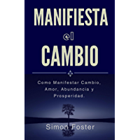 Manifiesta el Cambio: Como Manifestar Cambio, Amor, Abundancia y Prosperidad.