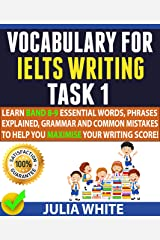 VOCABULARY FOR IELTS WRITING TASK 1: Learn Band 8-9 Essential Words, Phrases Explained, Grammar and Common Mistakes To Help You Maximise Your Writing Score! Kindle Edition