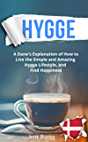 Hygge: The Complete Book of Hygge: A Real Dane's Explanation of How to Live the Simple and Amazing Hygge Lifestyle, and Find Happiness