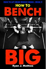 How To Bench BIG: 12 Week Bench Press Program and Technique Guide (How To Lift More Weight Series Book 2) Kindle Edition