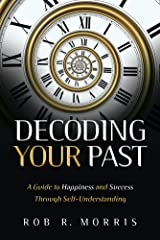 Decoding Your Past: A Guide to Happiness and Success Through Self-Understanding Kindle Edition
